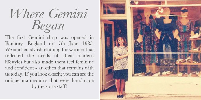 The first Gemini shop was opened in Banbury, England on 7th June 1985. We stocked stylish clothing for women that reflected the needs of their modern lifestyles but also made them feel feminine and confident - an ethos that is remains with us to today.  If you look closely, you can see the unique mannequins that were handmade by the store staff!