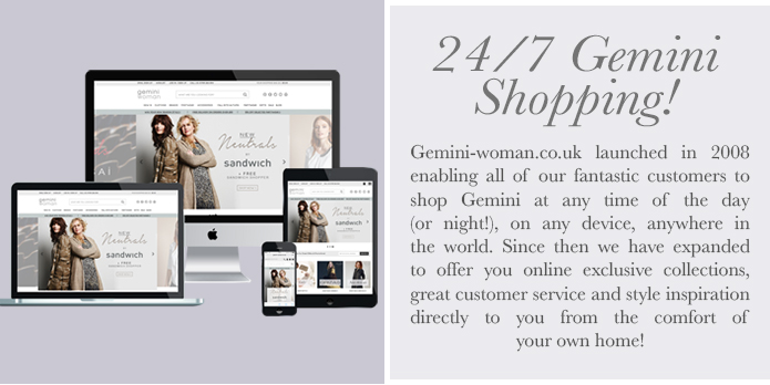 Gemini Woman Online launched in 2008 enabling all of our fantastic customers to shop Gemini at any time of the day (or night!), on any device, anywhere in the world. Since then we have expanded to offer you online exclusive collections, great customer service and style inspiration directly to you from the comfort of your own home!