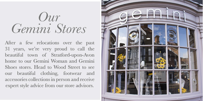 After a few relocations over the past 31 years, we're very proud to now call the beautiful town of Stratford-upon-Avon home to our flagship Gemini Woman and Gemini Shoes stores. Head to Wood Street to see our beautiful clothing, footwear and accessories collections in person and receive style advice from our store advisors.